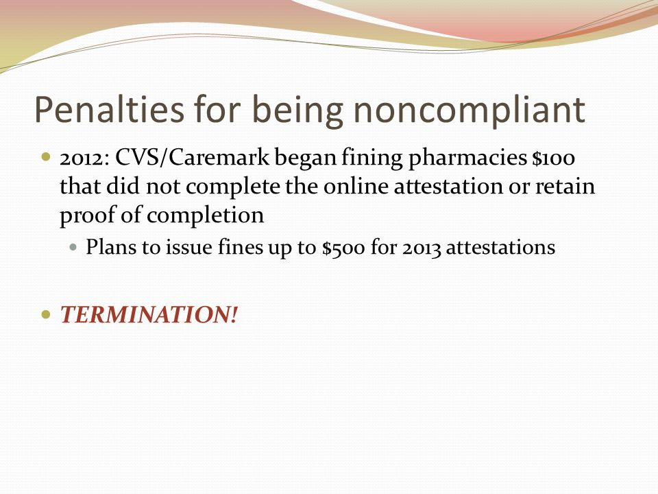 Penalties for being noncompliant 2012: CVS/Caremark began fining pharmacies $100 that did not complete the online attestation or retain proof of completion Plans to issue fines up to $500 for 2013 attestations TERMINATION!