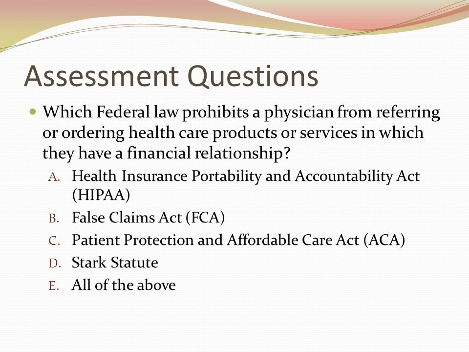 Assessment Questions Which Federal law prohibits a physician from referring or ordering health care products or services in which they have a financial relationship.