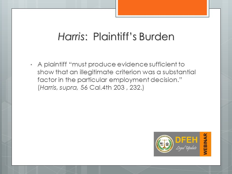 A plaintiff must produce evidence sufficient to show that an illegitimate criterion was a substantial factor in the particular employment decision. (Harris, supra, 56 Cal.4th 203, 232.) Harris: Plaintiff's Burden