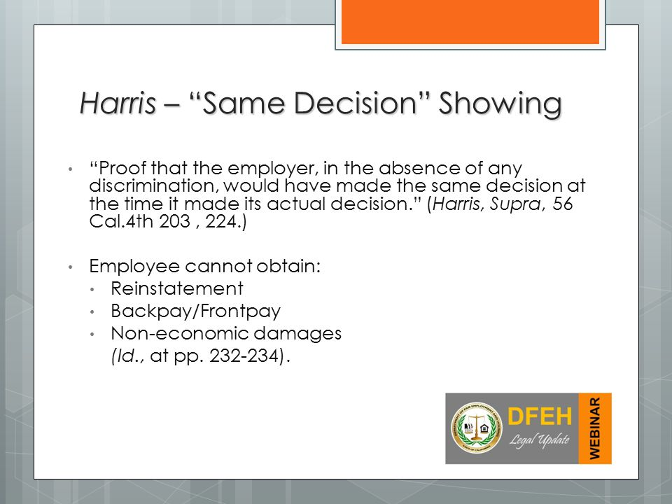 Proof that the employer, in the absence of any discrimination, would have made the same decision at the time it made its actual decision. (Harris, Supra, 56 Cal.4th 203, 224.) Employee cannot obtain: Reinstatement Backpay/Frontpay Non-economic damages (Id., at pp.
