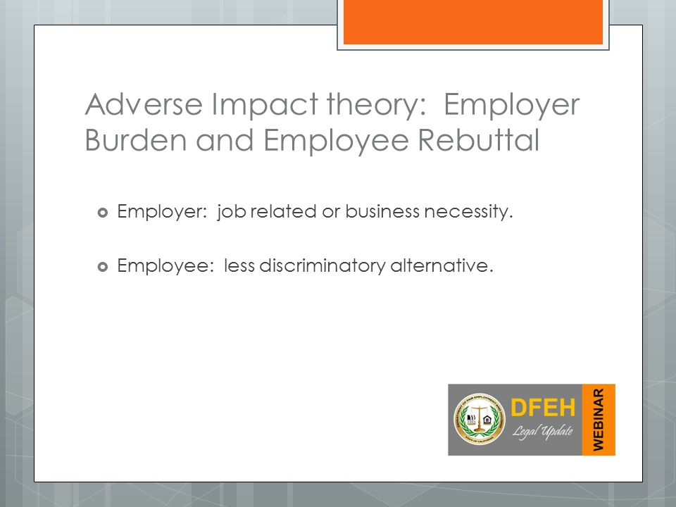 Adverse Impact theory: Employer Burden and Employee Rebuttal  Employer: job related or business necessity.