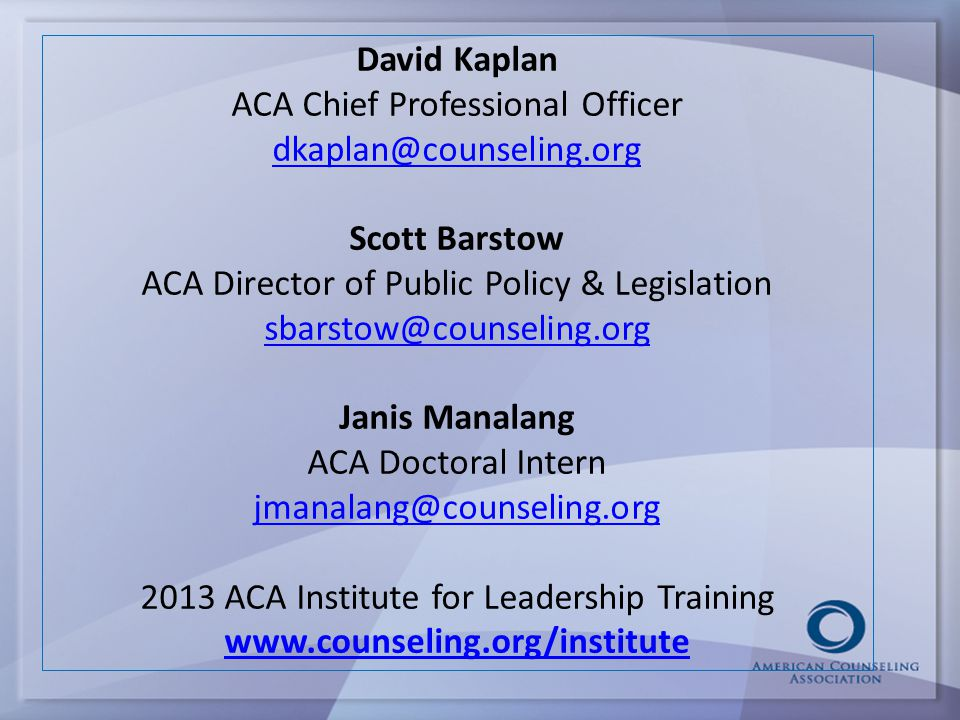 David Kaplan ACA Chief Professional Officer dkaplan@counseling.org Scott Barstow ACA Director of Public Policy & Legislation sbarstow@counseling.org Janis Manalang ACA Doctoral Intern jmanalang@counseling.org 2013 ACA Institute for Leadership Training www.counseling.org/institute dkaplan@counseling.org sbarstow@counseling.org jmanalang@counseling.org www.counseling.org/institute