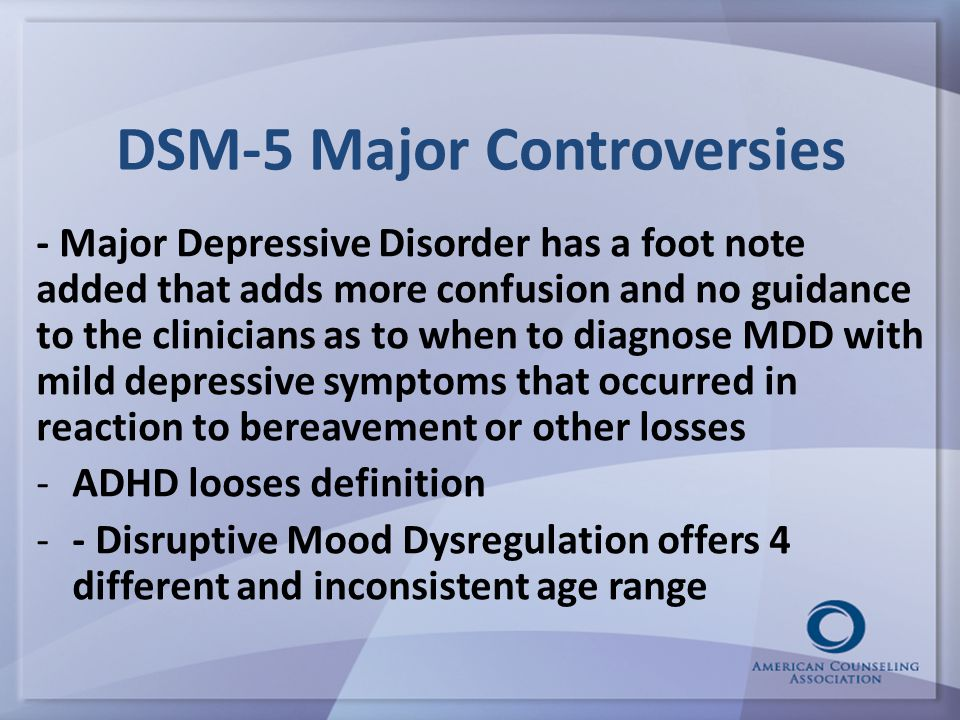 DSM-5 Major Controversies - Major Depressive Disorder has a foot note added that adds more confusion and no guidance to the clinicians as to when to diagnose MDD with mild depressive symptoms that occurred in reaction to bereavement or other losses -ADHD looses definition -- Disruptive Mood Dysregulation offers 4 different and inconsistent age range