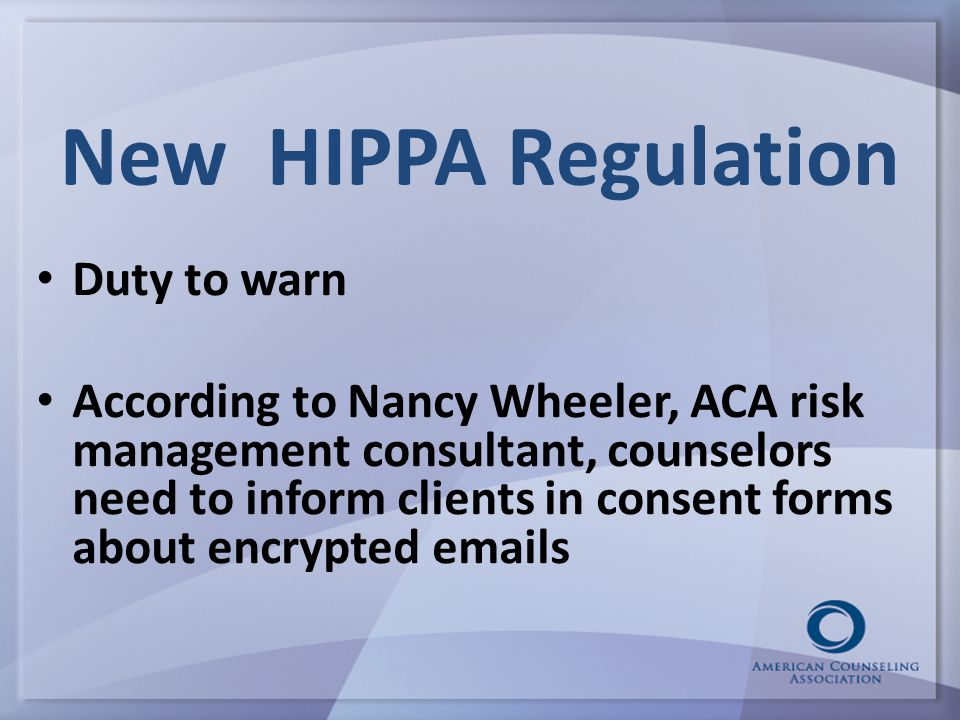 New HIPPA Regulation Duty to warn According to Nancy Wheeler, ACA risk management consultant, counselors need to inform clients in consent forms about encrypted emails