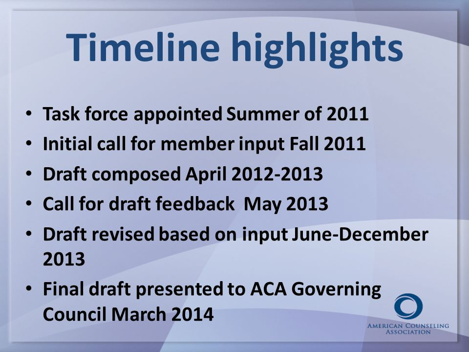 Timeline highlights Task force appointed Summer of 2011 Initial call for member input Fall 2011 Draft composed April 2012-2013 Call for draft feedback May 2013 Draft revised based on input June-December 2013 Final draft presented to ACA Governing Council March 2014