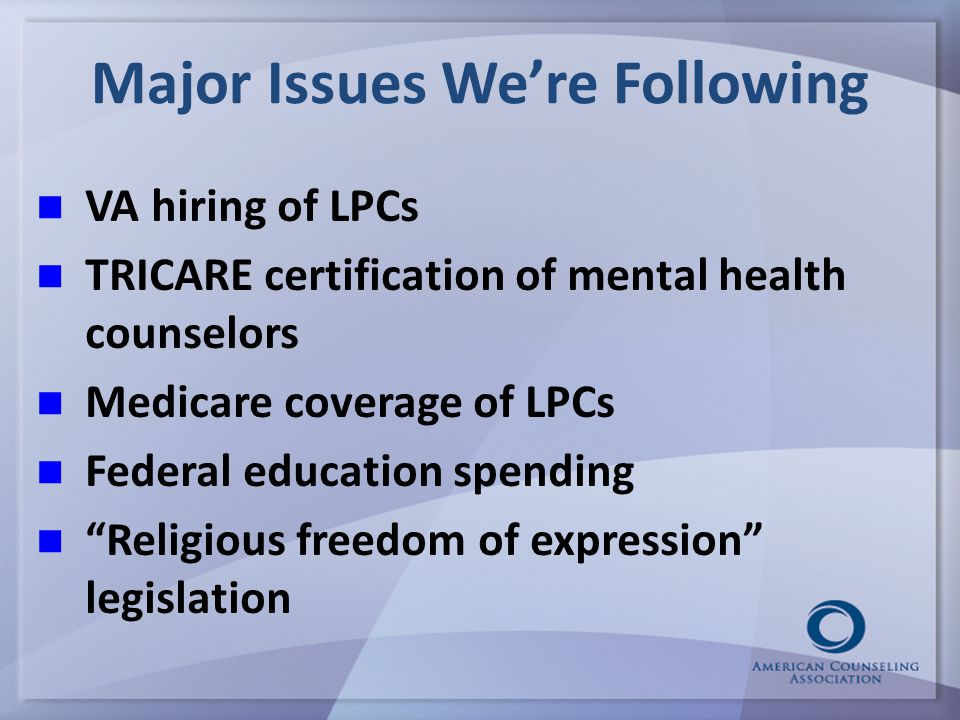 VA hiring of LPCs TRICARE certification of mental health counselors Medicare coverage of LPCs Federal education spending Religious freedom of expression legislation Major Issues We're Following