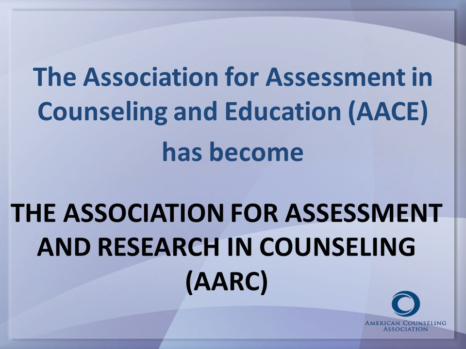 THE ASSOCIATION FOR ASSESSMENT AND RESEARCH IN COUNSELING (AARC) The Association for Assessment in Counseling and Education (AACE) has become