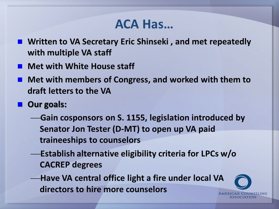ACA Has… Written to VA Secretary Eric Shinseki, and met repeatedly with multiple VA staff Met with White House staff Met with members of Congress, and worked with them to draft letters to the VA Our goals: Our goals:   Gain cosponsors on S.
