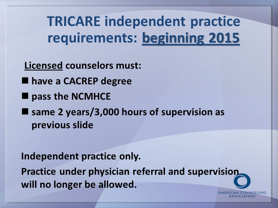 beginning 2015 TRICARE independent practice requirements: beginning 2015 Licensed counselors must: have a CACREP degree pass the NCMHCE same 2 years/3,000 hours of supervision as previous slide Independent practice only.