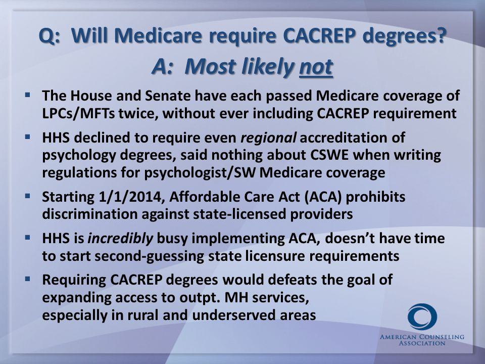 Q: Will Medicare require CACREP degrees?  The House and Senate have each passed Medicare coverage of LPCs/MFTs twice, without ever including CACREP r