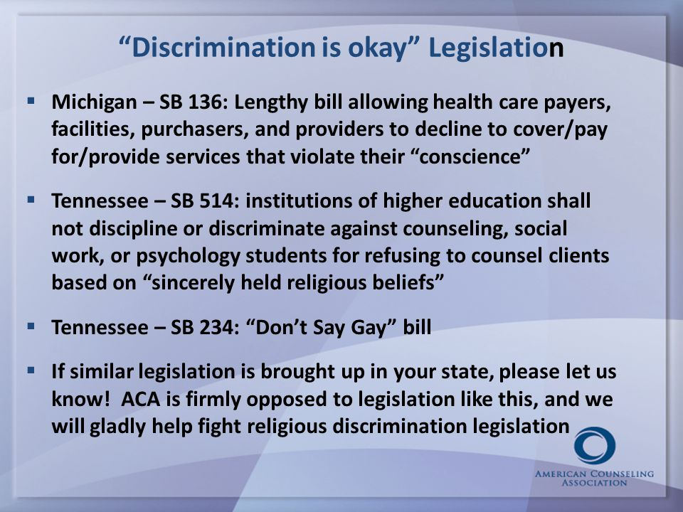Discrimination is okay Legislation  Michigan – SB 136: Lengthy bill allowing health care payers, facilities, purchasers, and providers to decline to cover/pay for/provide services that violate their conscience  Tennessee – SB 514: institutions of higher education shall not discipline or discriminate against counseling, social work, or psychology students for refusing to counsel clients based on sincerely held religious beliefs  Tennessee – SB 234: Don't Say Gay bill  If similar legislation is brought up in your state, please let us know.