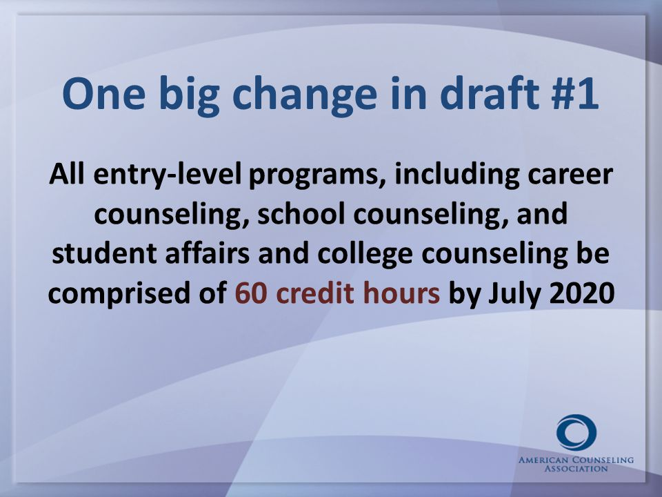 One big change in draft #1 All entry-level programs, including career counseling, school counseling, and student affairs and college counseling be comprised of 60 credit hours by July 2020