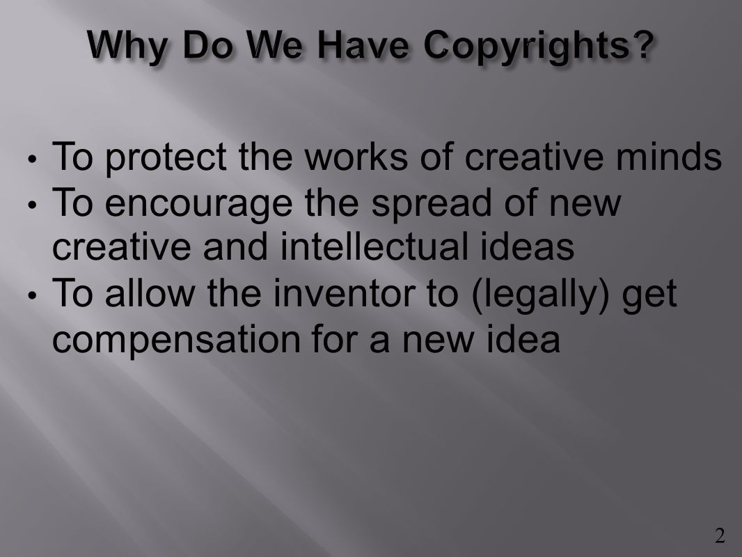 To protect the works of creative minds To encourage the spread of new creative and intellectual ideas To allow the inventor to (legally) get compensation for a new idea 2
