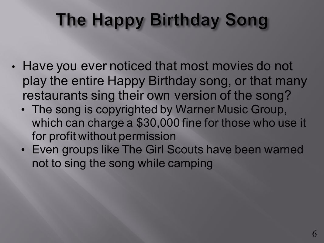 Have you ever noticed that most movies do not play the entire Happy Birthday song, or that many restaurants sing their own version of the song.