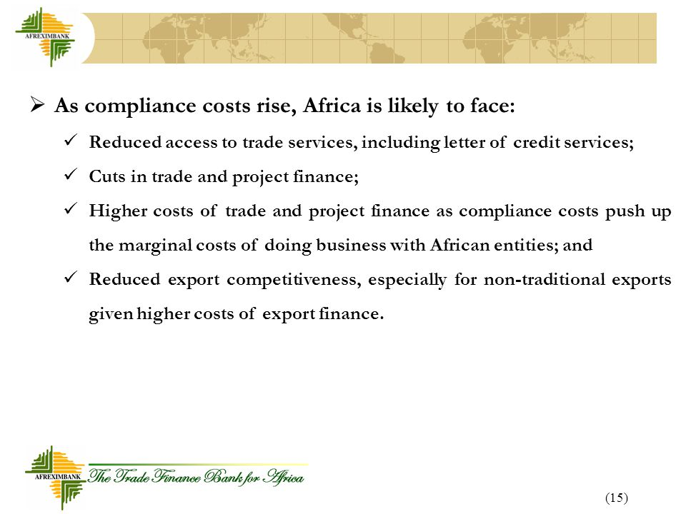 (15)  As compliance costs rise, Africa is likely to face: Reduced access to trade services, including letter of credit services; Cuts in trade and project finance; Higher costs of trade and project finance as compliance costs push up the marginal costs of doing business with African entities; and Reduced export competitiveness, especially for non-traditional exports given higher costs of export finance.