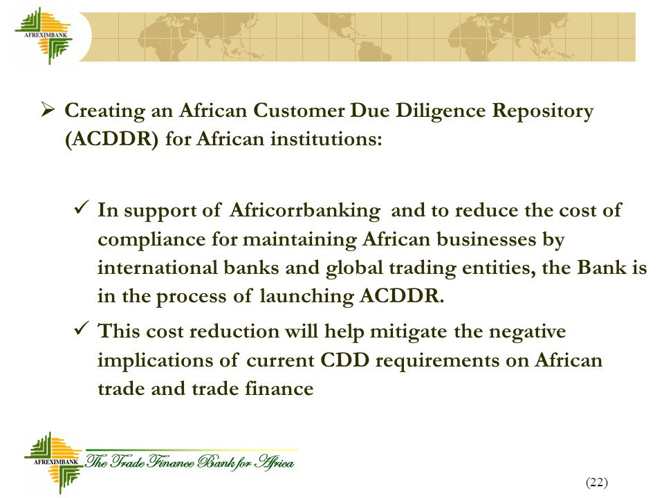 (22)  Creating an African Customer Due Diligence Repository (ACDDR) for African institutions: In support of Africorrbanking and to reduce the cost of compliance for maintaining African businesses by international banks and global trading entities, the Bank is in the process of launching ACDDR.