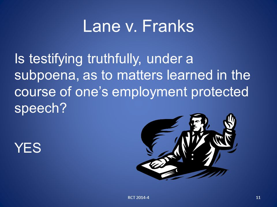 Lane v. Franks Is testifying truthfully, under a subpoena, as to matters learned in the course of one's employment protected speech? YES RCT 2014-411
