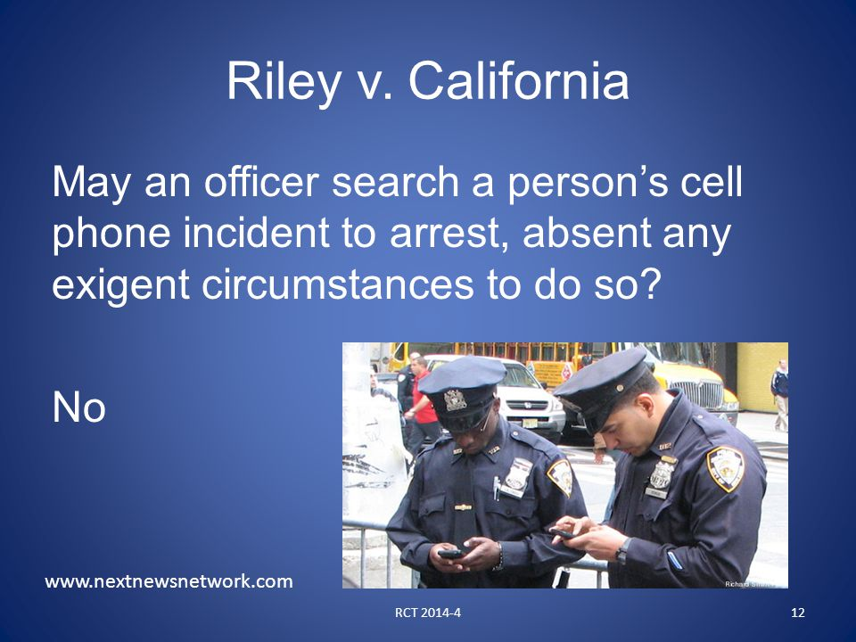 Riley v. California May an officer search a person's cell phone incident to arrest, absent any exigent circumstances to do so? No RCT 2014-412 www.nex