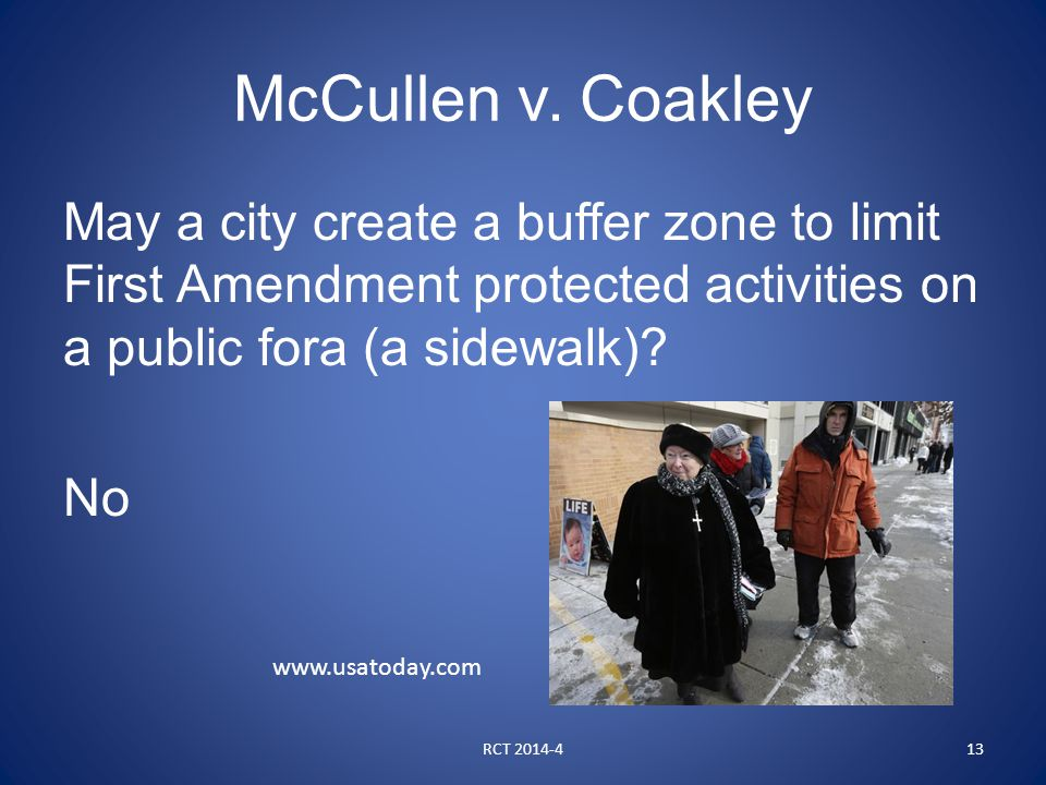 McCullen v. Coakley May a city create a buffer zone to limit First Amendment protected activities on a public fora (a sidewalk)? No RCT 2014-413 www.u