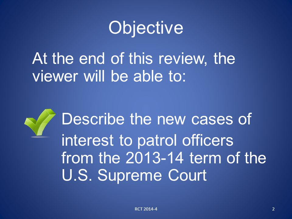 Objective At the end of this review, the viewer will be able to: Describe the new cases of interest to patrol officers from the 2013-14 term of the U.S.