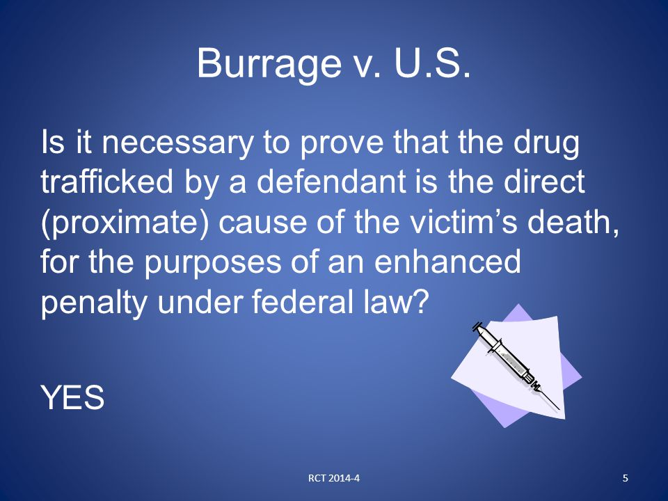 Burrage v. U.S. Is it necessary to prove that the drug trafficked by a defendant is the direct (proximate) cause of the victim's death, for the purpos
