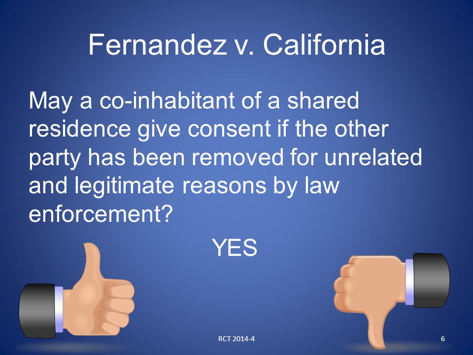 Fernandez v. California May a co-inhabitant of a shared residence give consent if the other party has been removed for unrelated and legitimate reason