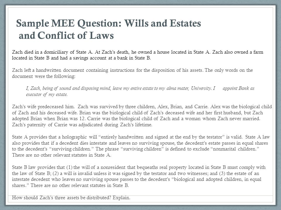 Sample MEE Question: Wills and Estates and Conflict of Laws Zach died in a domiciliary of State A. At Zach's death, he owned a house located in State