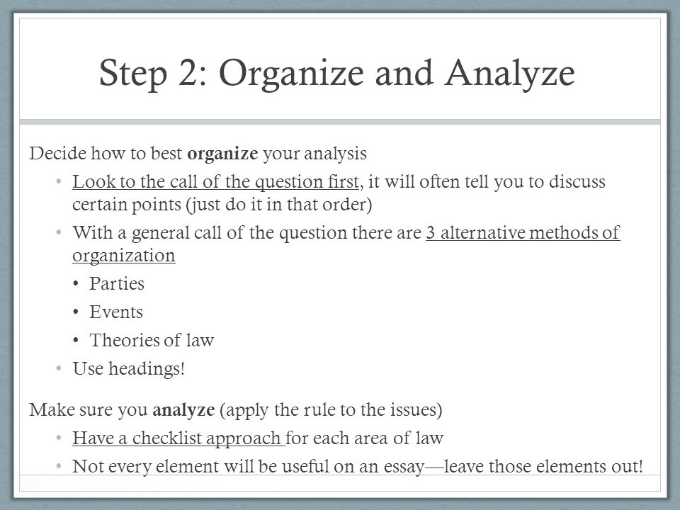 Step 2: Organize and Analyze Decide how to best organize your analysis Look to the call of the question first, it will often tell you to discuss certa