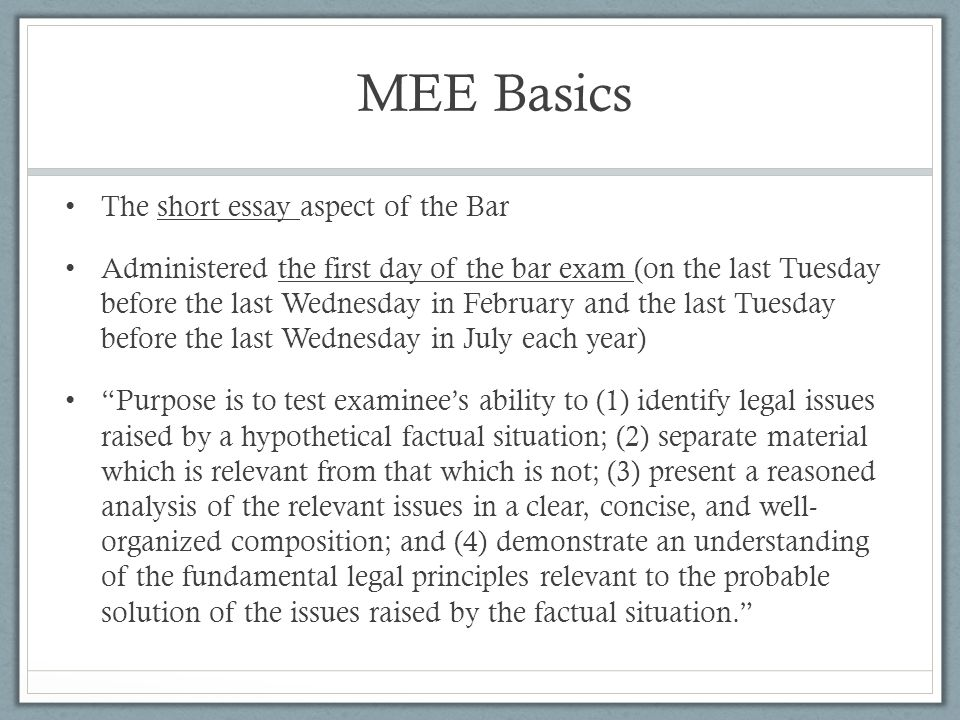 MEE Basics The short essay aspect of the Bar Administered the first day of the bar exam (on the last Tuesday before the last Wednesday in February and
