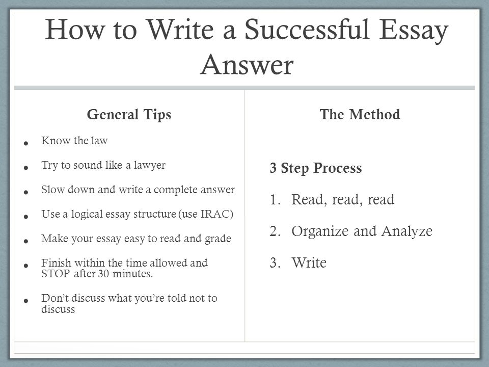 How to Write a Successful Essay Answer General Tips Know the law Try to sound like a lawyer Slow down and write a complete answer Use a logical essay