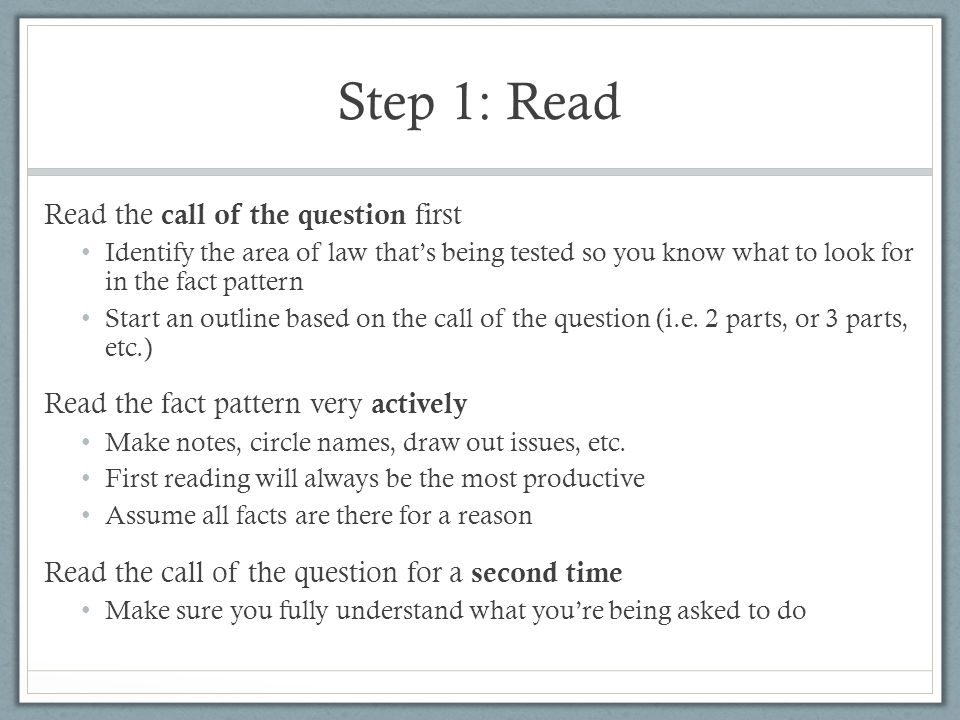 Step 1: Read Read the call of the question first Identify the area of law that's being tested so you know what to look for in the fact pattern Start a