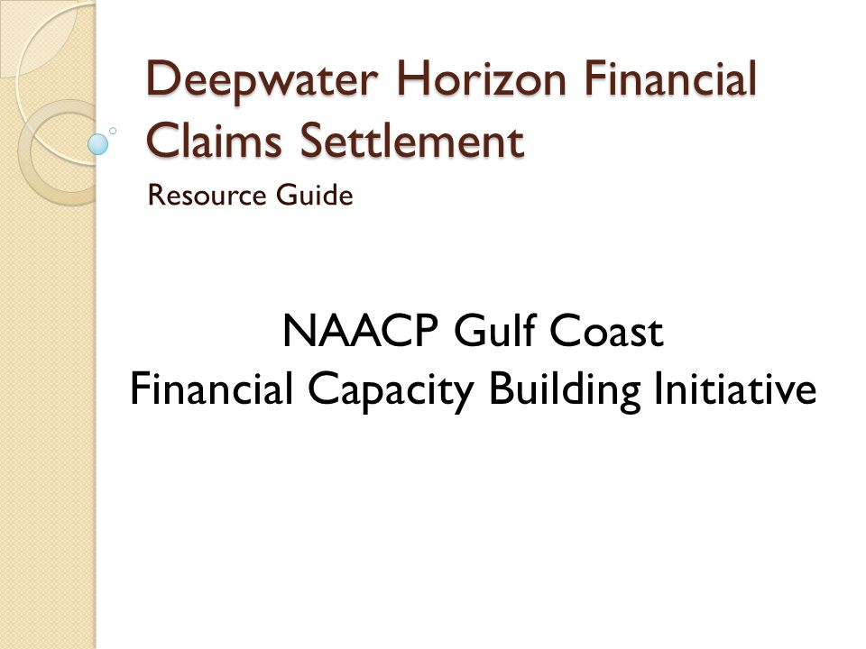 Deepwater Horizon Financial Claims Settlement Resource Guide NAACP Gulf Coast Financial Capacity Building Initiative