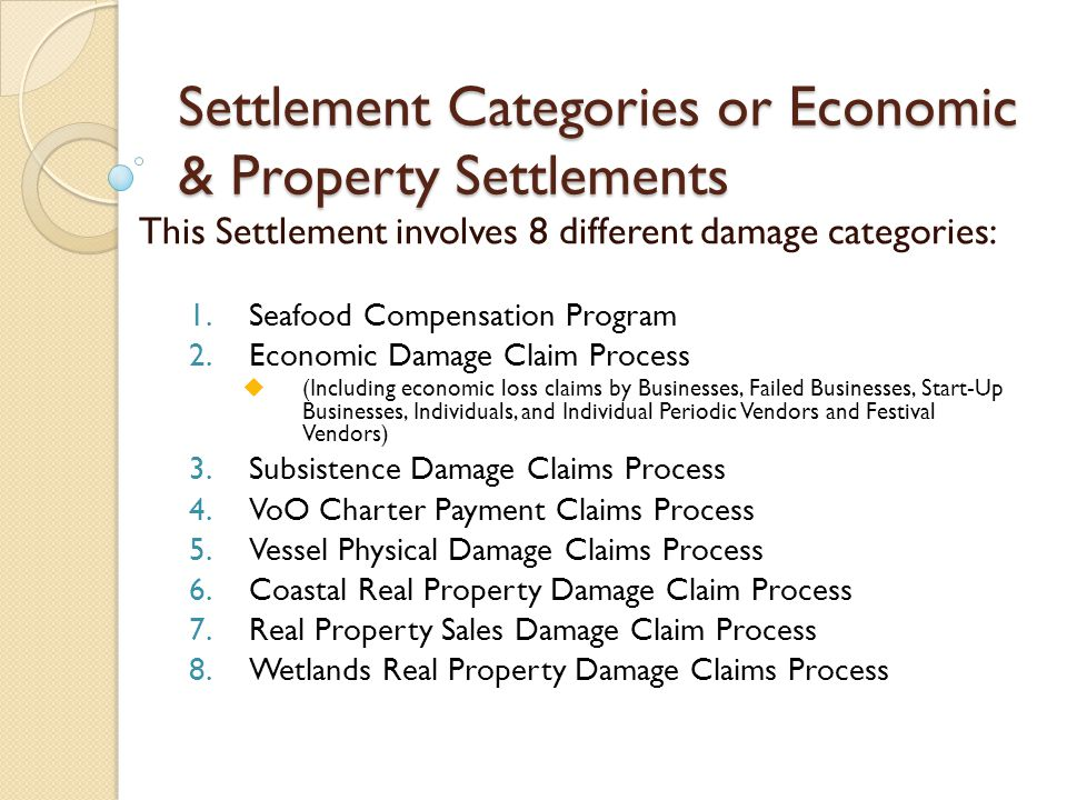 Settlement Categories or Economic & Property Settlements This Settlement involves 8 different damage categories: 1.Seafood Compensation Program 2.Economic Damage Claim Process  (Including economic loss claims by Businesses, Failed Businesses, Start-Up Businesses, Individuals, and Individual Periodic Vendors and Festival Vendors) 3.Subsistence Damage Claims Process 4.VoO Charter Payment Claims Process 5.Vessel Physical Damage Claims Process 6.Coastal Real Property Damage Claim Process 7.Real Property Sales Damage Claim Process 8.Wetlands Real Property Damage Claims Process