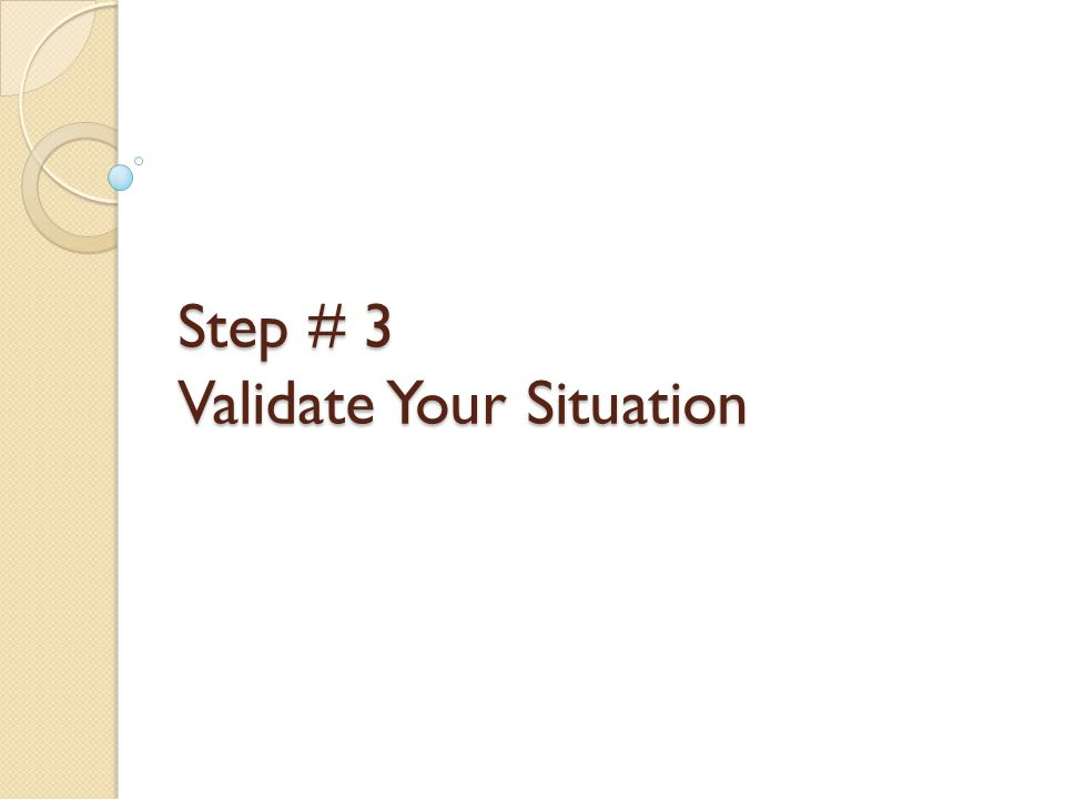 Step # 3 Validate Your Situation