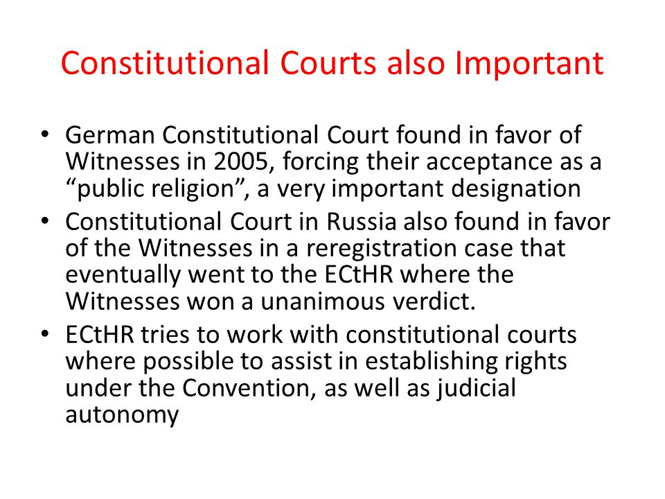 Constitutional Courts also Important German Constitutional Court found in favor of Witnesses in 2005, forcing their acceptance as a public religion , a very important designation Constitutional Court in Russia also found in favor of the Witnesses in a reregistration case that eventually went to the ECtHR where the Witnesses won a unanimous verdict.