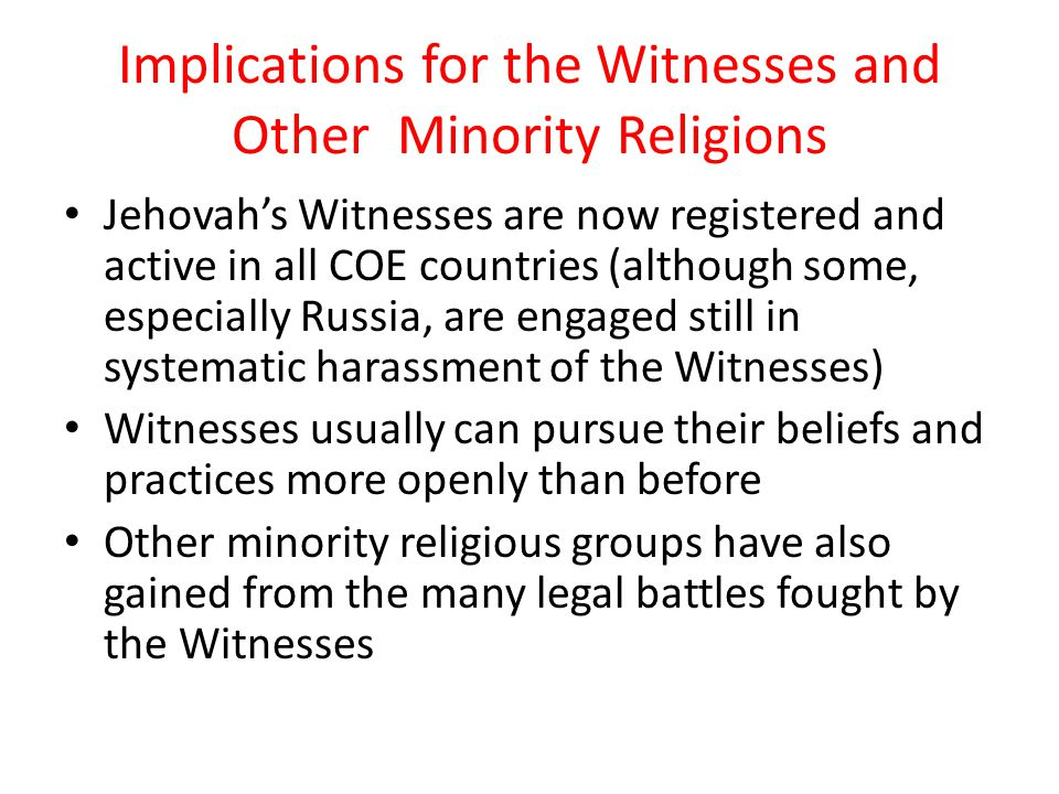 Implications for the Witnesses and Other Minority Religions Jehovah's Witnesses are now registered and active in all COE countries (although some, especially Russia, are engaged still in systematic harassment of the Witnesses) Witnesses usually can pursue their beliefs and practices more openly than before Other minority religious groups have also gained from the many legal battles fought by the Witnesses