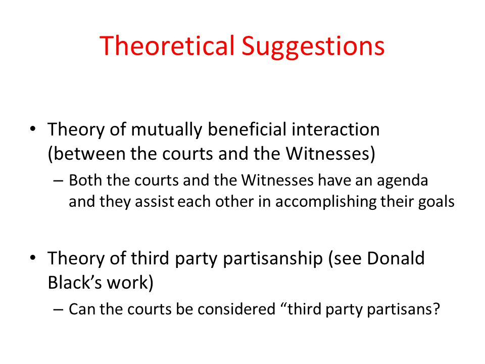 Theoretical Suggestions Theory of mutually beneficial interaction (between the courts and the Witnesses) – Both the courts and the Witnesses have an agenda and they assist each other in accomplishing their goals Theory of third party partisanship (see Donald Black's work) – Can the courts be considered third party partisans