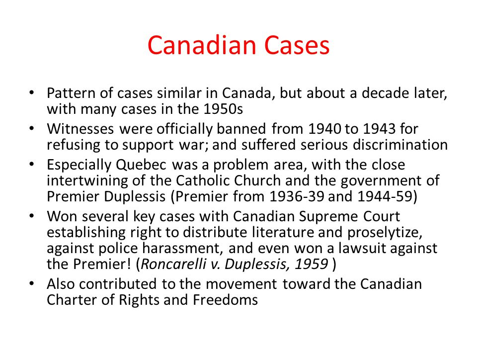 Canadian Cases Pattern of cases similar in Canada, but about a decade later, with many cases in the 1950s Witnesses were officially banned from 1940 to 1943 for refusing to support war; and suffered serious discrimination Especially Quebec was a problem area, with the close intertwining of the Catholic Church and the government of Premier Duplessis (Premier from 1936-39 and 1944-59) Won several key cases with Canadian Supreme Court establishing right to distribute literature and proselytize, against police harassment, and even won a lawsuit against the Premier.
