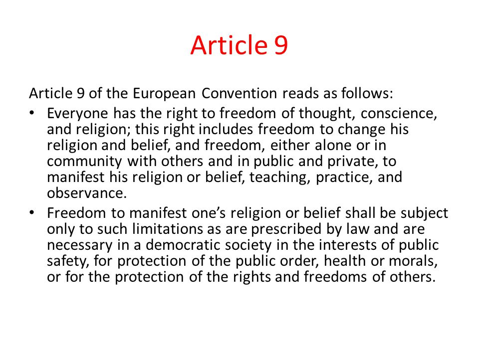 Article 9 Article 9 of the European Convention reads as follows: Everyone has the right to freedom of thought, conscience, and religion; this right includes freedom to change his religion and belief, and freedom, either alone or in community with others and in public and private, to manifest his religion or belief, teaching, practice, and observance.