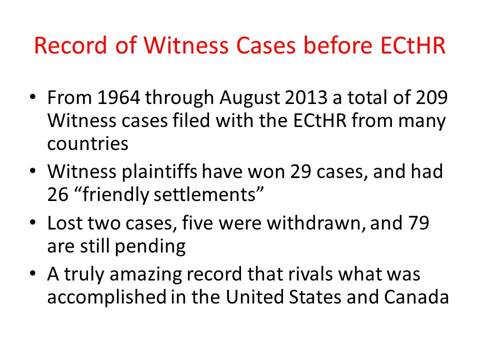 Record of Witness Cases before ECtHR From 1964 through August 2013 a total of 209 Witness cases filed with the ECtHR from many countries Witness plaintiffs have won 29 cases, and had 26 friendly settlements Lost two cases, five were withdrawn, and 79 are still pending A truly amazing record that rivals what was accomplished in the United States and Canada