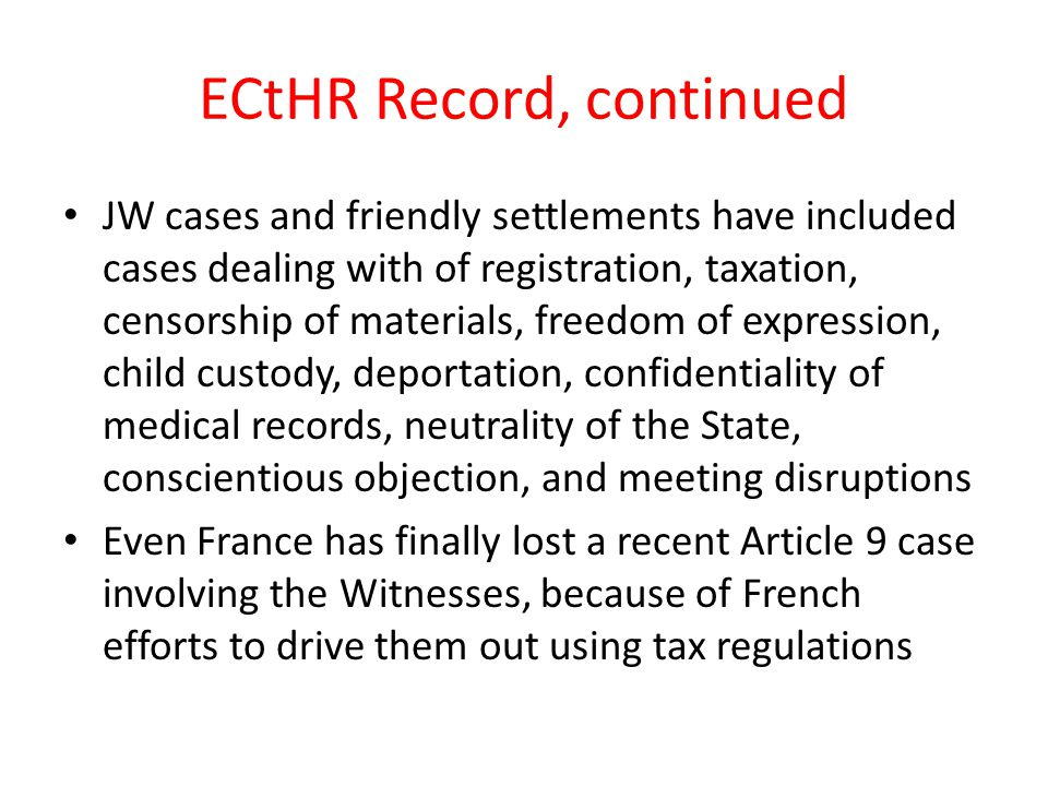 ECtHR Record, continued JW cases and friendly settlements have included cases dealing with of registration, taxation, censorship of materials, freedom of expression, child custody, deportation, confidentiality of medical records, neutrality of the State, conscientious objection, and meeting disruptions Even France has finally lost a recent Article 9 case involving the Witnesses, because of French efforts to drive them out using tax regulations