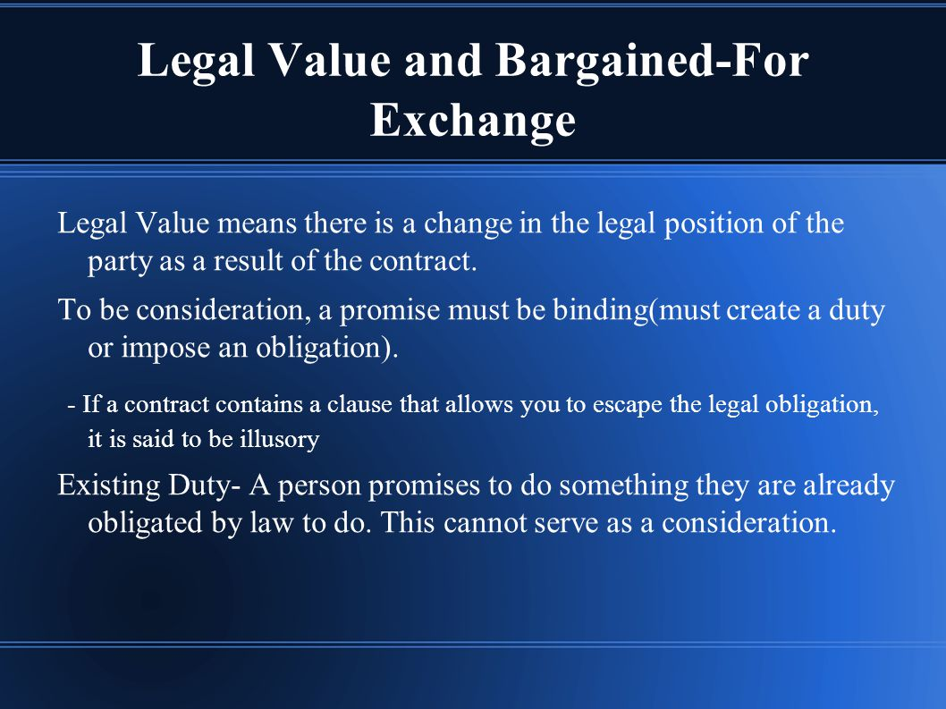 Legal Value and Bargained-For Exchange Legal Value means there is a change in the legal position of the party as a result of the contract.