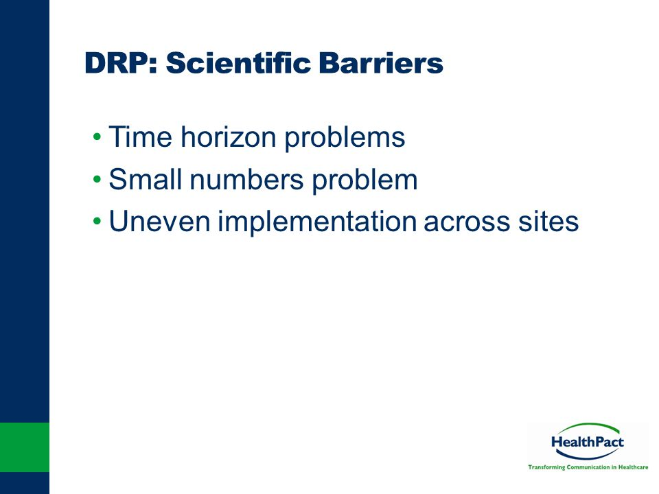 DRP: Scientific Barriers Time horizon problems Small numbers problem Uneven implementation across sites