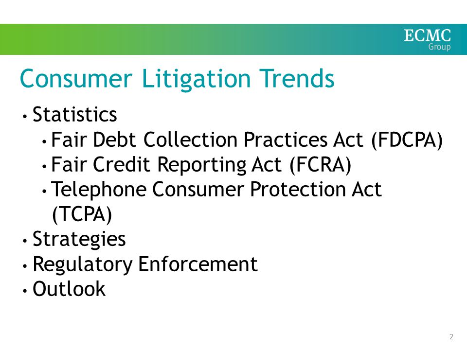 2 Consumer Litigation Trends Statistics Fair Debt Collection Practices Act (FDCPA) Fair Credit Reporting Act (FCRA) Telephone Consumer Protection Act (TCPA) Strategies Regulatory Enforcement Outlook