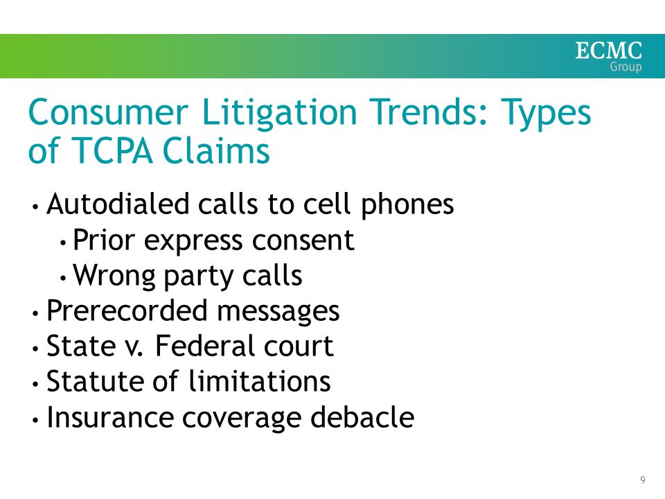 9 Consumer Litigation Trends: Types of TCPA Claims Autodialed calls to cell phones Prior express consent Wrong party calls Prerecorded messages State v.