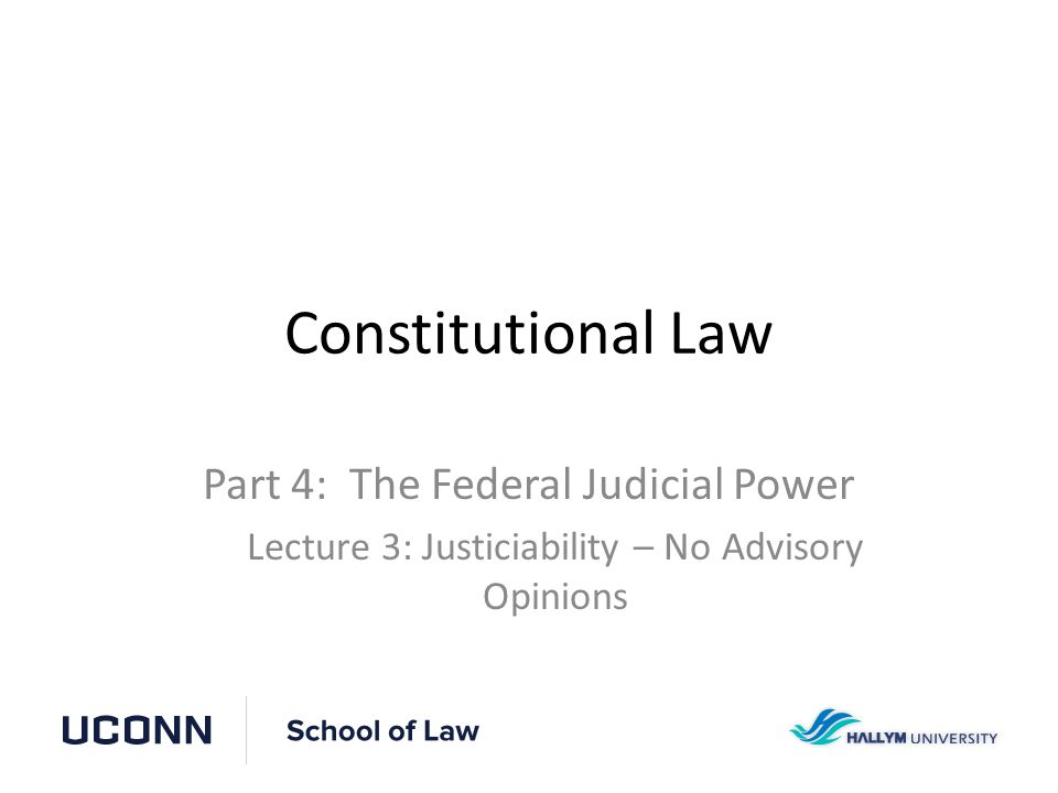 Constitutional Law Part 4: The Federal Judicial Power Lecture 3: Justiciability – No Advisory Opinions