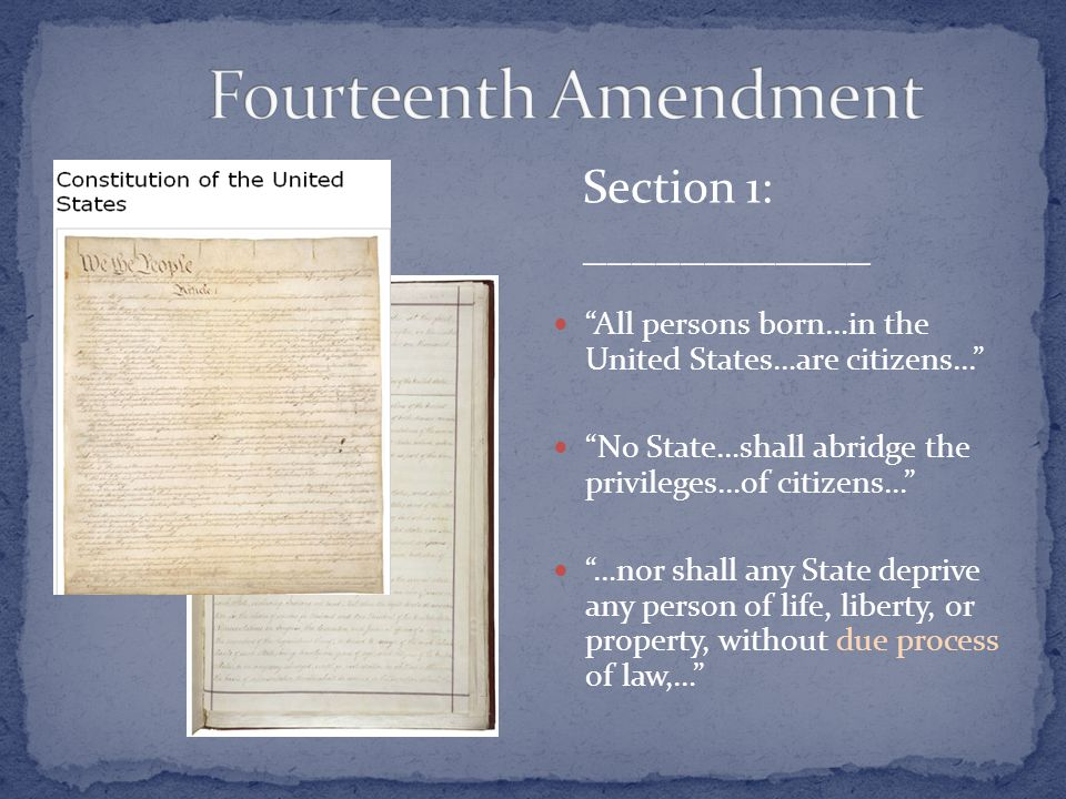 All persons born…in the United States…are citizens... No State…shall abridge the privileges…of citizens… …nor shall any State deprive any person of life, liberty, or property, without due process of law,… Section 1: ____________
