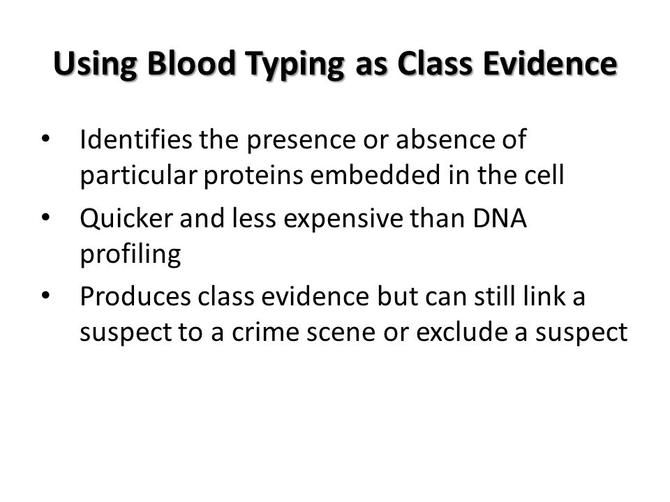 Using Blood Typing as Class Evidence Identifies the presence or absence of particular proteins embedded in the cell Quicker and less expensive than DNA profiling Produces class evidence but can still link a suspect to a crime scene or exclude a suspect