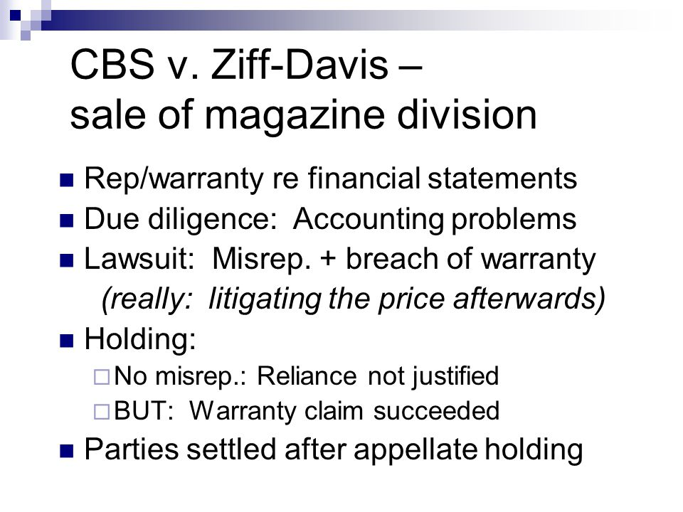 CBS v. Ziff-Davis – sale of magazine division Rep/warranty re financial statements Due diligence: Accounting problems Lawsuit: Misrep. + breach of war