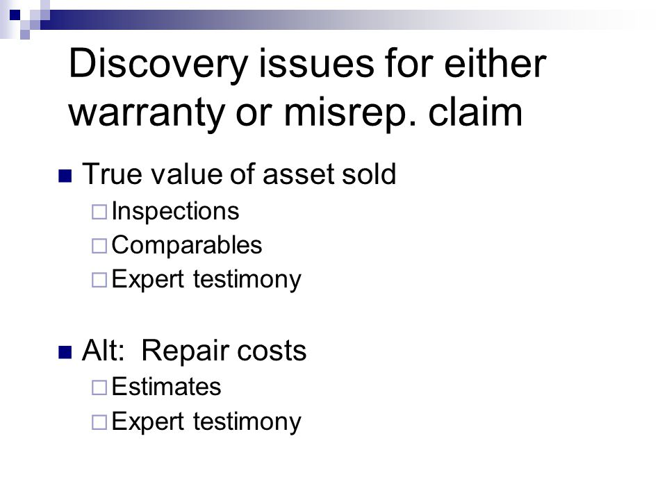 Discovery issues for either warranty or misrep. claim True value of asset sold  Inspections  Comparables  Expert testimony Alt: Repair costs  Esti